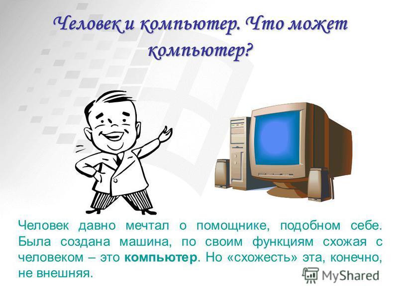 Человек и компьютер. Что может компьютер? Человек давно мечтал о помощнике, подобном себе. Была создана машина, по своим функциям схожая с человеком – это компьютер. Но «схожесть» эта, конечно, не внешняя.