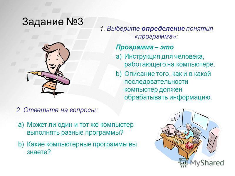 Задание 3 Программа – это a)Инструкция для человека, работающего на компьютере. b)Описание того, как и в какой последовательности компьютер должен обрабатывать информацию. 1. Выберите определение понятия «программа»: 2. Ответьте на вопросы: a)Может л
