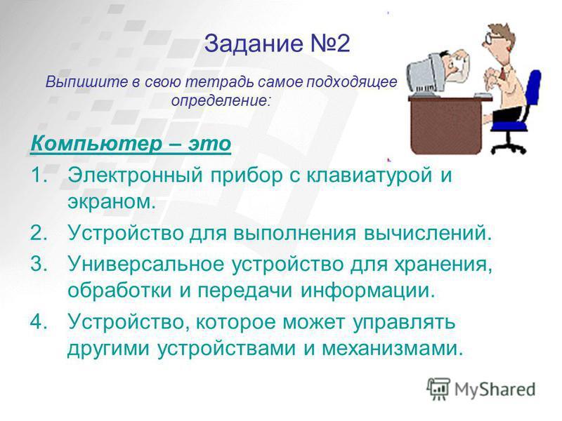 Задание 2 Компьютер – это 1. Электронный прибор с клавиатурой и экраном. 2. Устройство для выполнения вычислений. 3. Универсальное устройство для хранения, обработки и передачи информации. 4.Устройство, которое может управлять другими устройствами и