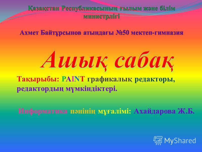 Тақырыбы: PAINT графикалық редакторы, редактордың мүмкіндіктері. Информатика пәнінің мұғалімі: Ахайдарова Ж.Б.