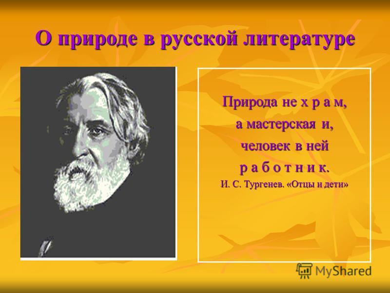 О природе в русской литературе Природа не х р а м, а мастерская и, человек в ней р а б о т н и к. И. С. Тургенев. «Отцы и дети»