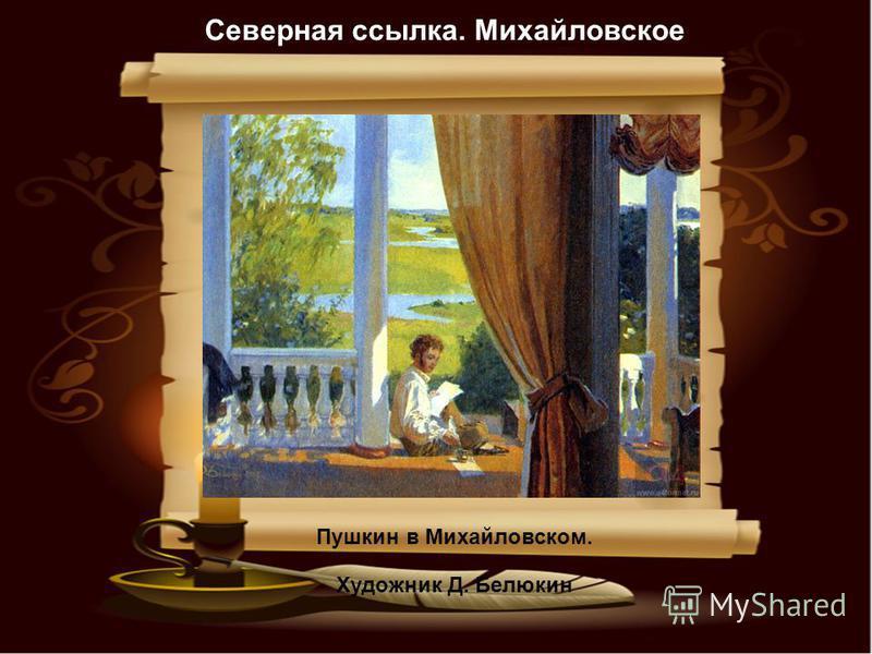 Пушкин в Михайловском. Художник Д. Белюкин Северная ссылка. Михайловское