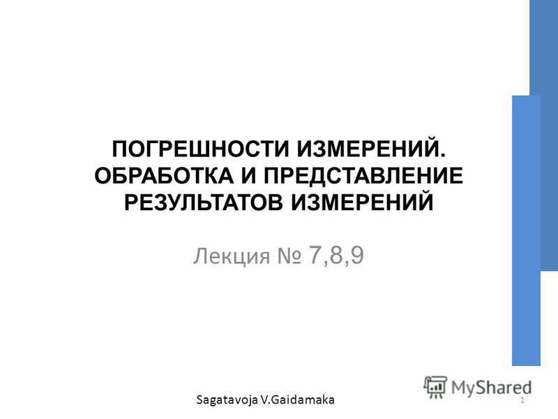 ПОГРЕШНОСТИ ИЗМЕРЕНИЙ. ОБРАБОТКА И ПРЕДСТАВЛЕНИЕ РЕЗУЛЬТАТОВ ИЗМЕРЕНИЙ Лекция 7,8,9 1 Sagatavoja V.Gaidamaka
