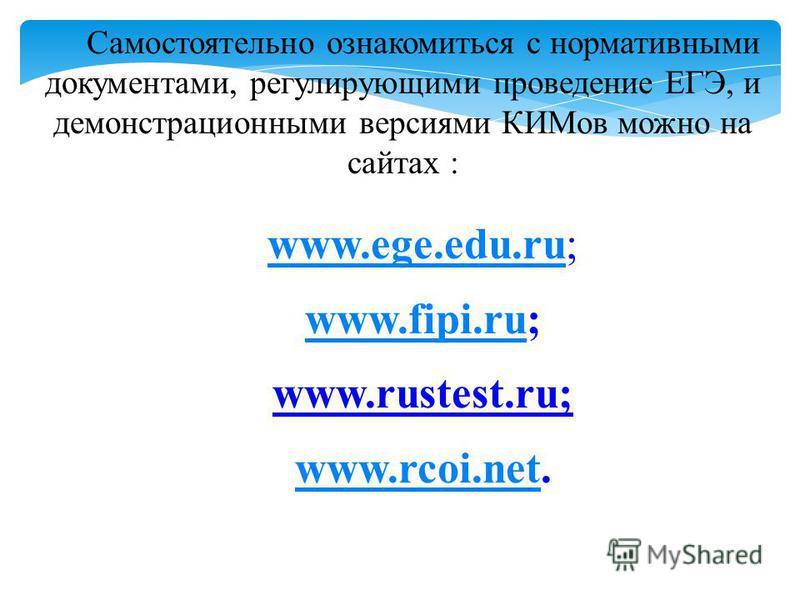Самостоятельно ознакомиться с нормативными документами, регулирующими проведение ЕГЭ, и демонстрационными версиями КИМов можно на сайтах : www.ege.edu.ruwww.ege.edu.ru; www.fipi.ruwww.fipi.ru; www.rustest.ru; www.rcoi.netwww.rcoi.net.