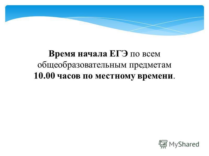 Время начала ЕГЭ по всем общеобразовательным предметам 10.00 часов по местному времени.