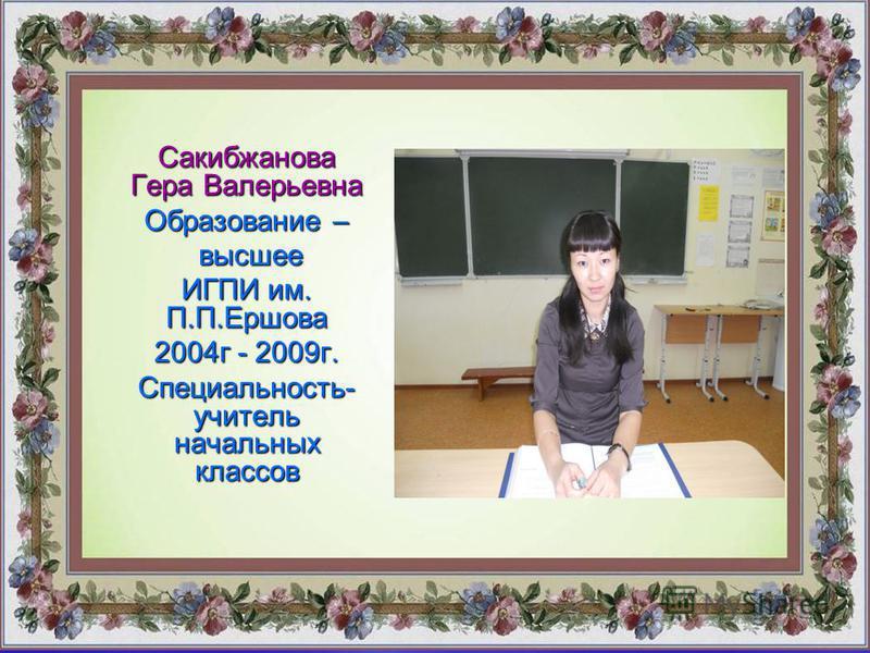 Сакибжанова Гера Валерьевна Образование – высшее высшее ИГПИ им. П.П.Ершова 2004 г - 2009 г. Специальность- учитель начальных классов