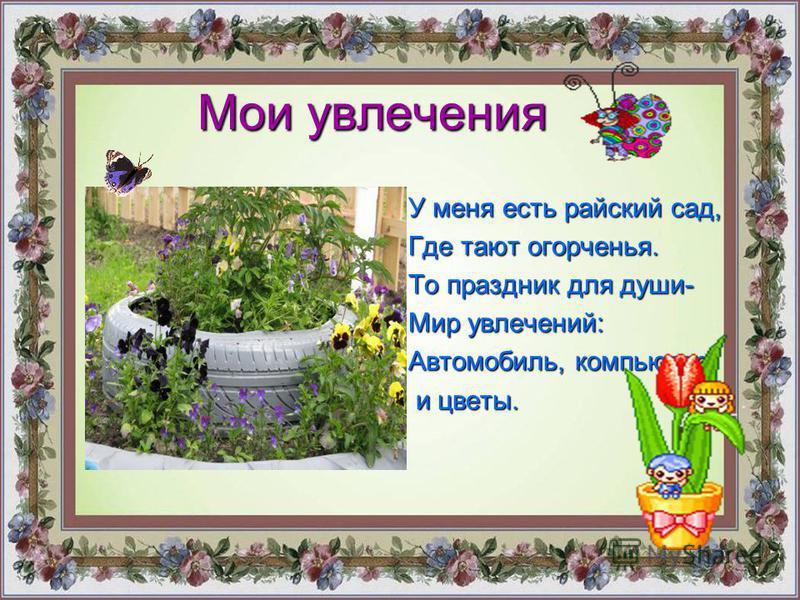 Мои увлечения У меня есть райский сад, Где тают огорченья. То праздник для души- Мир увлечений: Автомобиль, компьютер и цветы. и цветы.