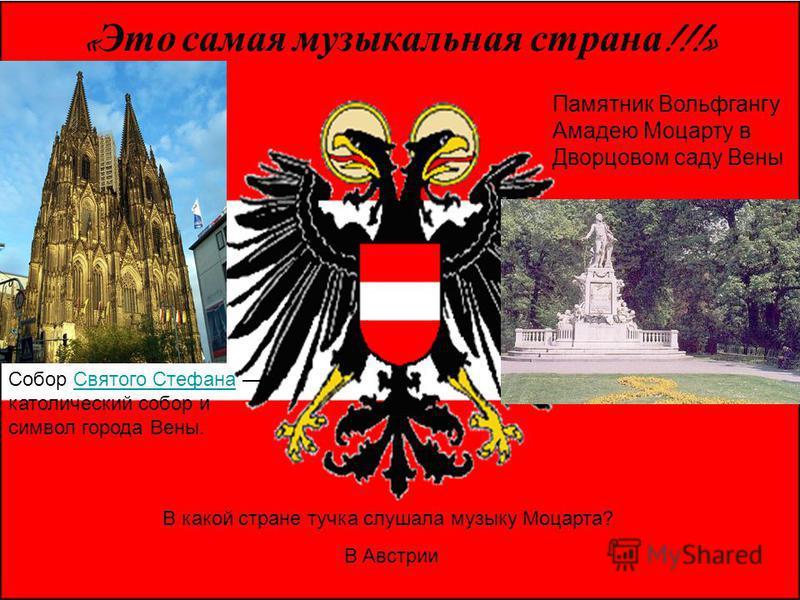 « Это самая музыкальная страна !!!» Собор Святого Стефана католический собор и символ города Вены. Памятник Вольфгангу Амадею Моцарту в Дворцовом саду Вены В какой стране тучка слушала музыку Моцарта? В Австрии