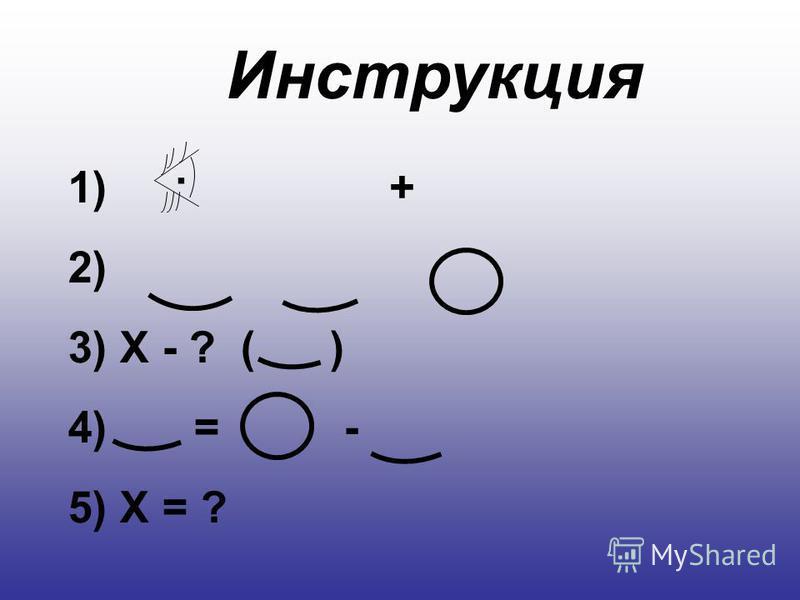 Инструкция 1) 2) 3) Х - ? ( ) 4) = - 5) Х = ?. +