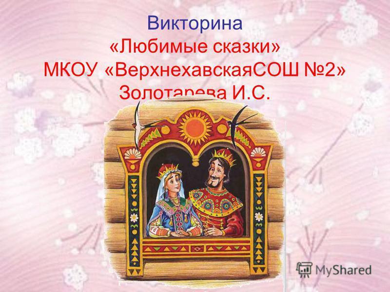 Викторина «Любимые сказки» МКОУ «ВерхнехавскаяСОШ 2» Золотарева И.С.