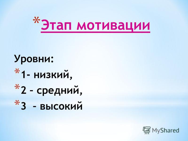 * Этап мотивации Уровни: * 1- низкий, * 2 – средний, * 3 – высокий