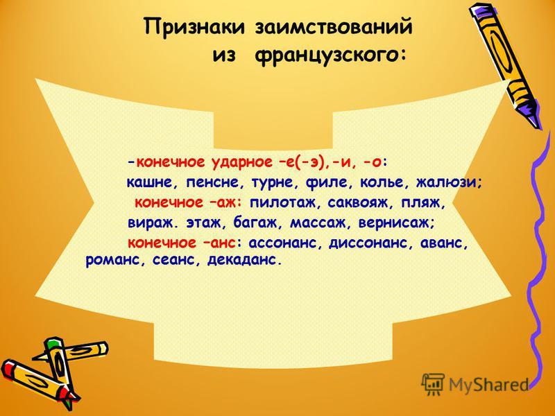 Признаки заимствований из французского: -конечное ударное –е(-э),-и, -о: кашне, пенсне, турне, филе, колье, жалюзи; конечное –аж: пилотаж, саквояж, пляж, вираж. этаж, багаж, массаж, вернисаж; конечное –шанс: ассоншанс, диссоншанс, авшанс, ромшанс, се