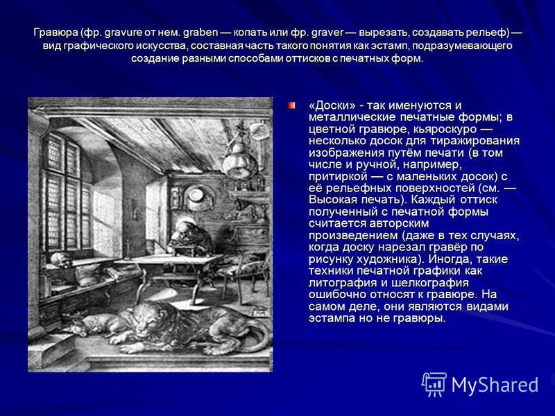 Гравюра (фр. gravure от нем. graben копать или фр. graver вырезать, создавать рельеф) вид графического искусства, составная часть такого понятия как эстамп, подразумевающего создание разными способами оттисков с печатных форм. «Доски» - так именуются
