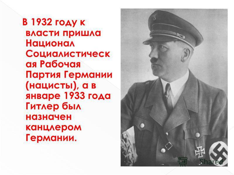 В 1932 году к власти пришла Национал Социалистическ ая Рабочая Партия Германии (нацисты), а в январе 1933 года Гитлер был назначен канцлером Германии.