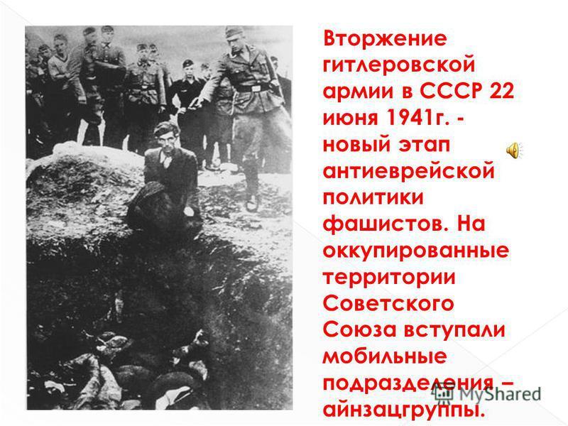 Вторжение гитлеровской армии в СССР 22 июня 1941 г. - новый этап анти еврейской политики фашистов. На оккупированные территории Советского Союза вступали мобильные подразделения – айнзацгруппы.