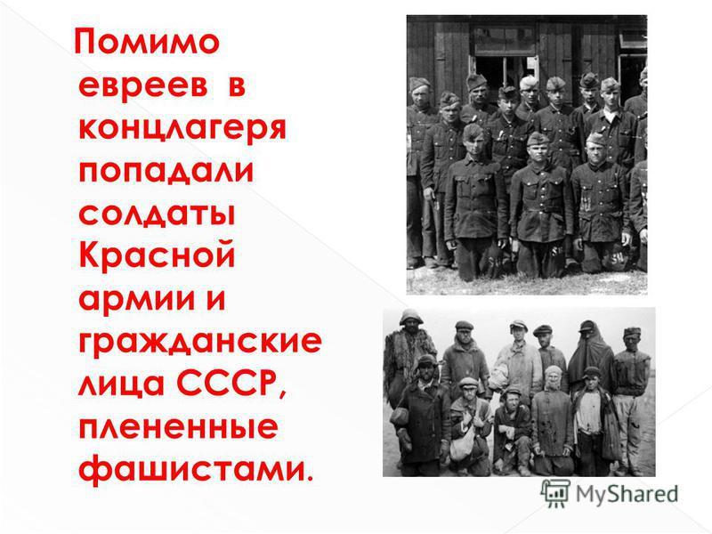 Помимо евреев в концлагеря попадали солдаты Красной армии и гражданские лица СССР, плененные фашистами.