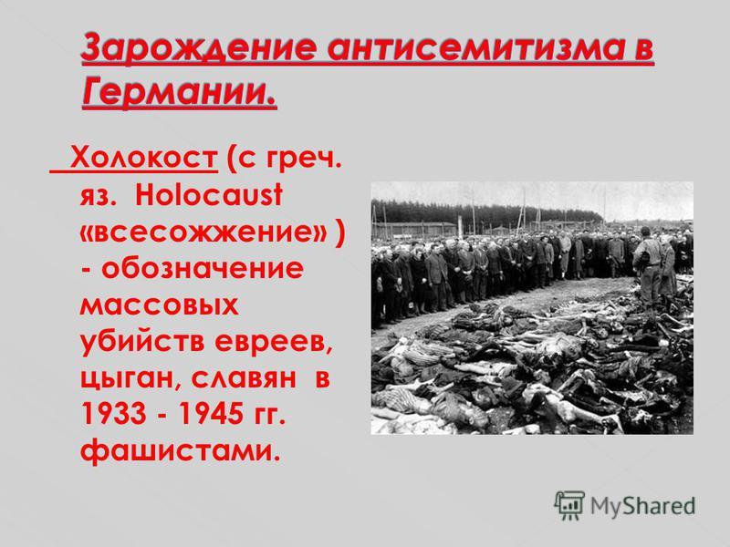 Холокост (с греч. яз. Holocaust «всесожжение» ) - обозначение массовых убийств евреев, цыган, славян в 1933 - 1945 гг. фашистами.