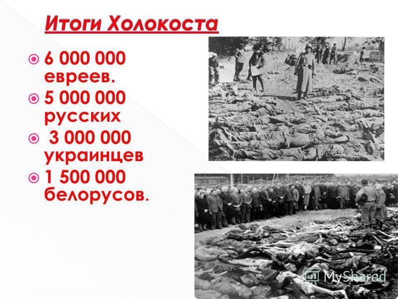 6 000 000 евреев. 5 000 000 русских 3 000 000 украинцев 1 500 000 белорусов.