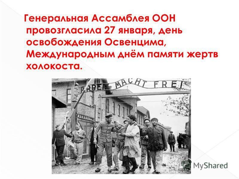 Генеральная Ассамблея ООН провозгласила 27 января, день освобождения Освенцима, Международным днём памяти жертв холокоста.