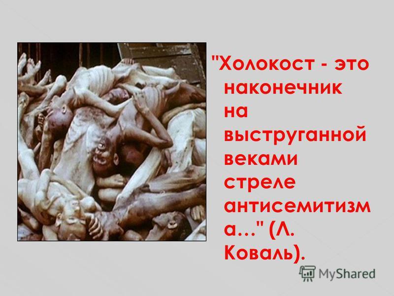 Холокост - это наконечник на выструганной веками стреле антисемитизм а… (Л. Коваль).