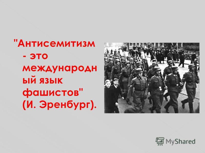 Антисемитизм - это международный язык фашистов (И. Эренбург).