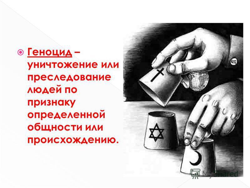 Геноцид – уничтожение или преследование людей по признаку определенной общности или происхождению.