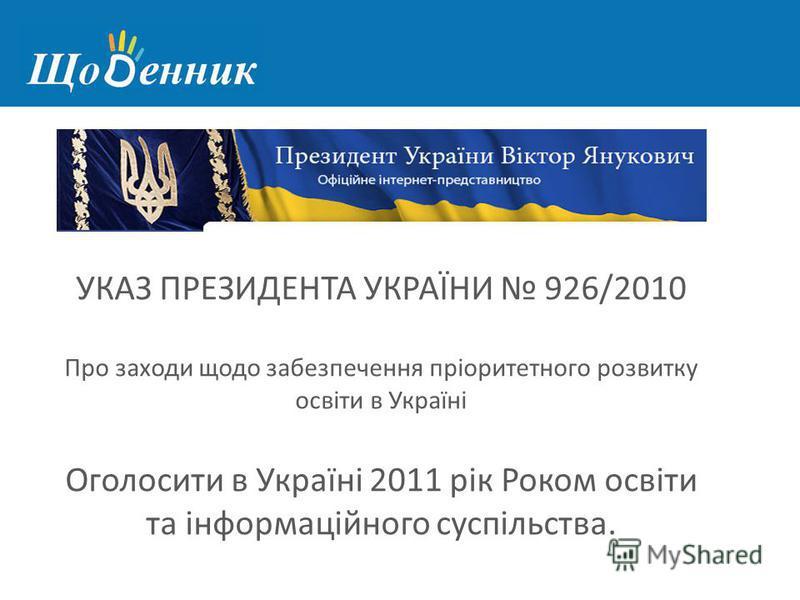 УКАЗ ПРЕЗИДЕНТА УКРАЇНИ 926/2010 Про заходи щодо забезпечення пріоритетного розвитку освіти в Україні Оголосити в Україні 2011 рік Роком освіти та інформаційного суспільства.