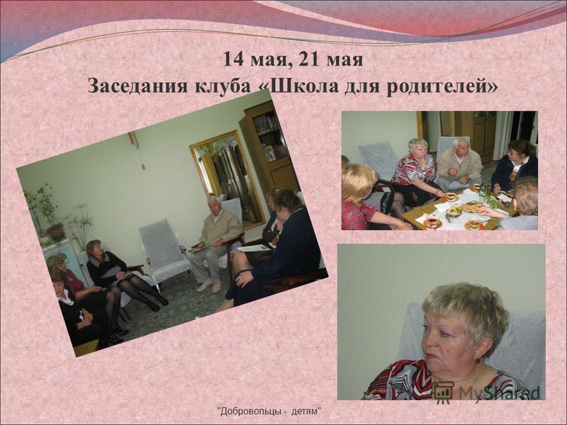 14 мая, 21 мая Заседания клуба «Школа для родителей» Добровольцы - детям
