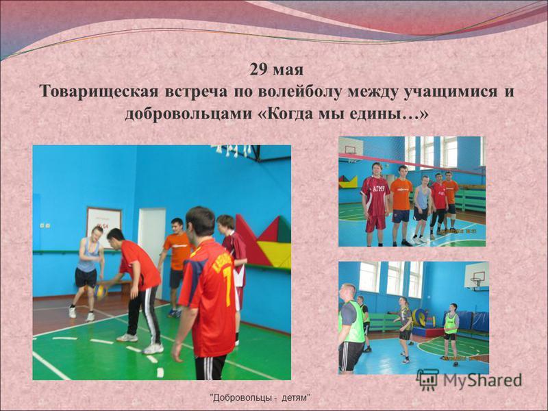 29 мая Товарищеская встреча по волейболу между учащимися и добровольцами «Когда мы едины…» Добровольцы - детям