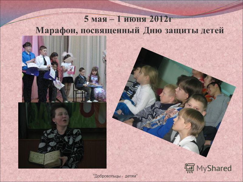 5 мая – 1 июня 2012 г Марафон, посвященный Дню защиты детей Добровольцы - детям