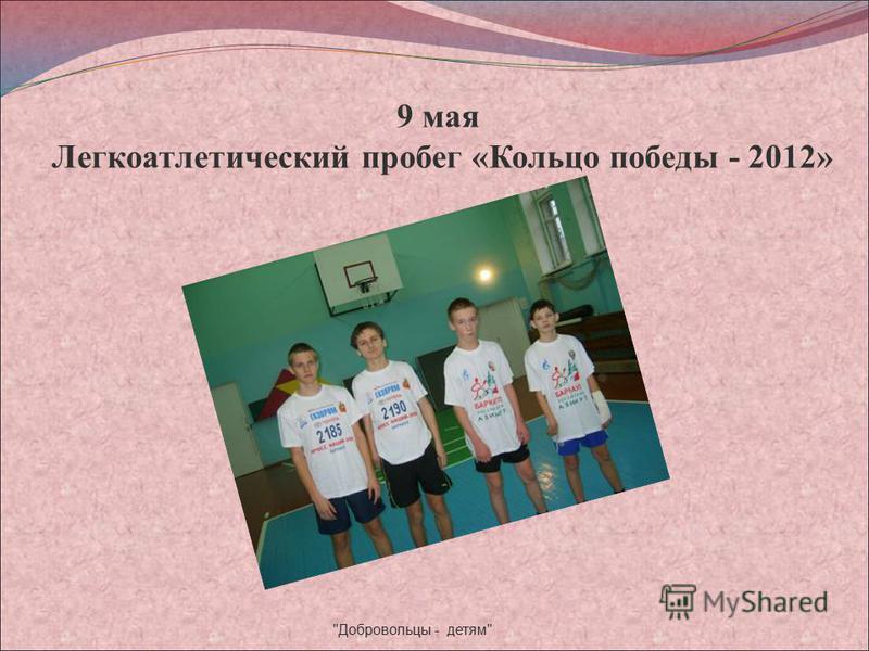 9 мая Легкоатлетический пробег «Кольцо победы - 2012» Добровольцы - детям