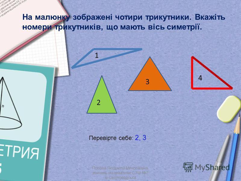 На малюнку зображені чотири трикутники. Вкажіть номери трикутників, що мають вісь симетрії. 1 2 3 4 Перевірте себе: 2, 3 Попова Людмила Миколаївна, вчитель математики СЗШ 7 м.Світловодська