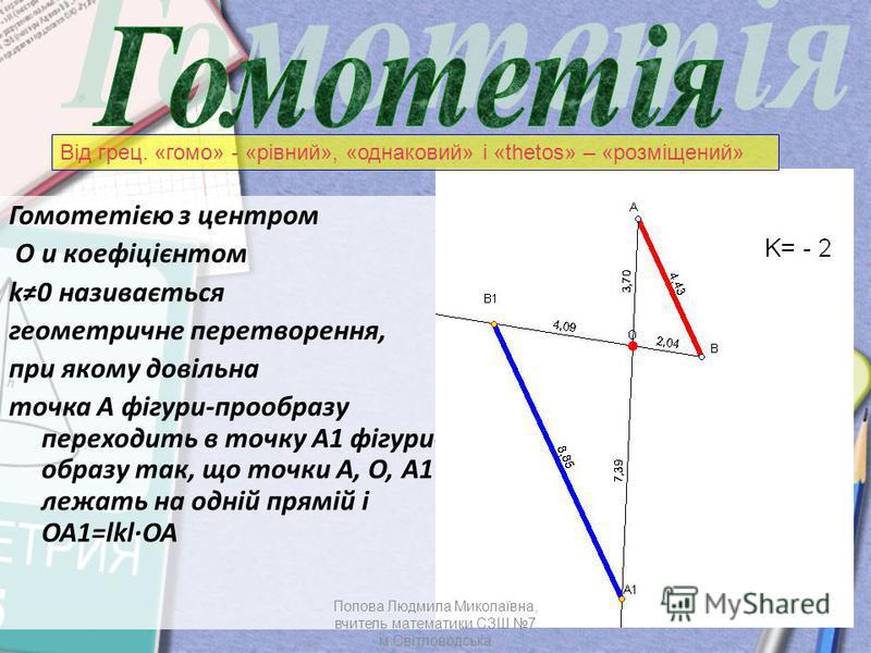 Гомотетією з центром О и коефіцієнтом k0 називається геометричне перетворення, при якому довільна точка А фігури-прообразу переходить в точку А1 фігури- образу так, що точки А, О, А1 лежать на одній прямій і ОА1=lklОА Від грец. «гомо» - «рівний», «од