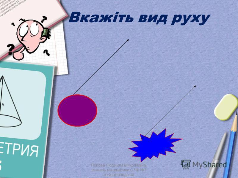 Вкажіть вид руху Попова Людмила Миколаївна, вчитель математики СЗШ 7 м.Світловодська