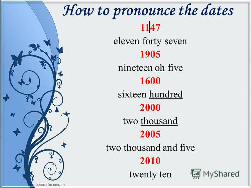How to pronounce the dates 1147 eleven forty seven 1905 nineteen oh five 1600 sixteen hundred 2000 two thousand 2005 two thousand and five 2010 twenty ten
