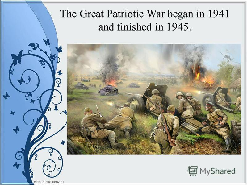 The Great Patriotic War began in 1941 and finished in 1945.