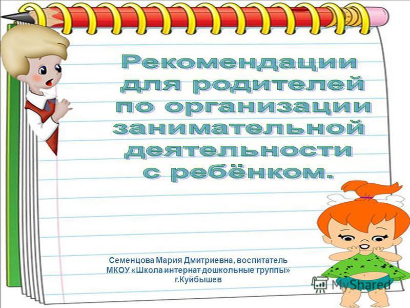 Семенцова Мария Дмитриевна, воспитатель МКОУ «Школа интернат дошкольные группы» г.Куйбышев