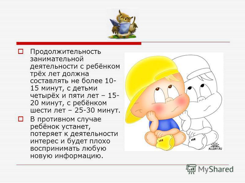 Продолжительность занимательной деятельности с ребёнком трёх лет должна составлять не более 10- 15 минут, с детьми четырёх и пяти лет – 15- 20 минут, с ребёнком шести лет – 25-30 минут. В противном случае ребёнок устанет, потеряет к деятельности инте