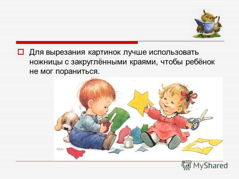 Для вырезания картинок лучше использовать ножницы с закруглёнными краями, чтобы ребёнок не мог пораниться.