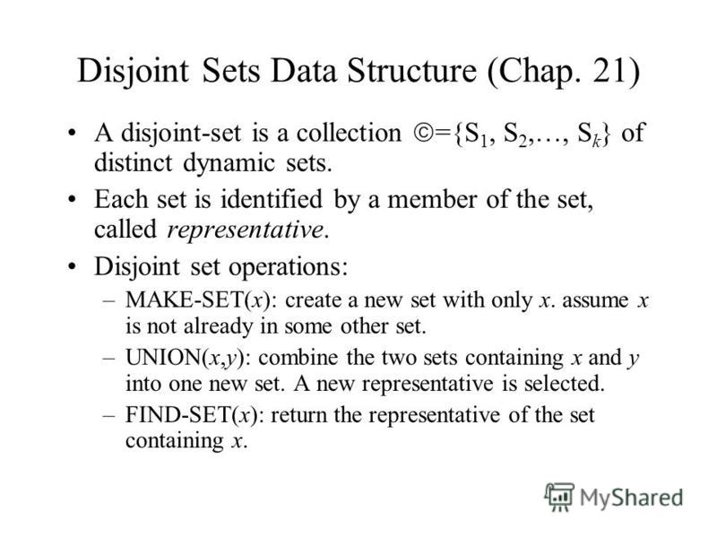 Disjoint Sets Data Structure (Chap. 21) A disjoint-set is a collection ={S 1, S 2,…, S k } of distinct dynamic sets. Each set is identified by a member of the set, called representative. Disjoint set operations: –MAKE-SET(x): create a new set with on