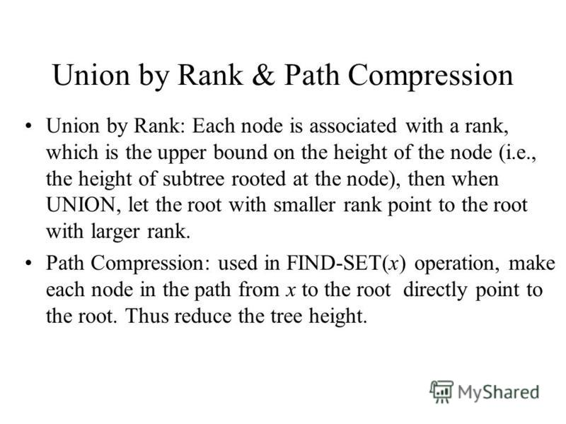Union by Rank & Path Compression Union by Rank: Each node is associated with a rank, which is the upper bound on the height of the node (i.e., the height of subtree rooted at the node), then when UNION, let the root with smaller rank point to the roo
