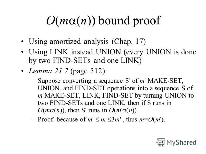 O(m (n)) bound proof Using amortized analysis (Chap. 17) Using LINK instead UNION (every UNION is done by two FIND-SETs and one LINK) Lemma 21.7 (page 512): –Suppose converting a sequence S' of m' MAKE-SET, UNION, and FIND-SET operations into a seque