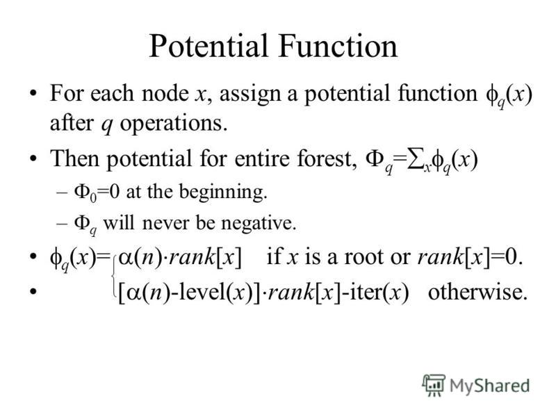 Potential Function For each node x, assign a potential function q (x) after q operations. Then potential for entire forest, q = x q (x) – 0 =0 at the beginning. – q will never be negative. q (x)= (n) rank[x] if x is a root or rank[x]=0. (n)-level(x)