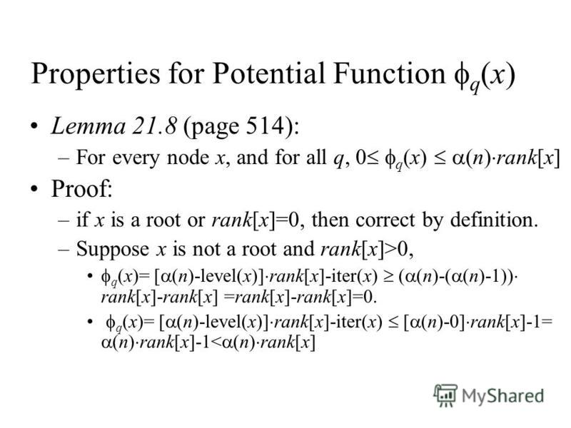 Properties for Potential Function q (x) Lemma 21.8 (page 514): –For every node x, and for all q, 0 q (x) (n) rank[x] Proof: –if x is a root or rank[x]=0, then correct by definition. –Suppose x is not a root and rank[x]>0, q (x)= [ (n)-level(x)] rank[