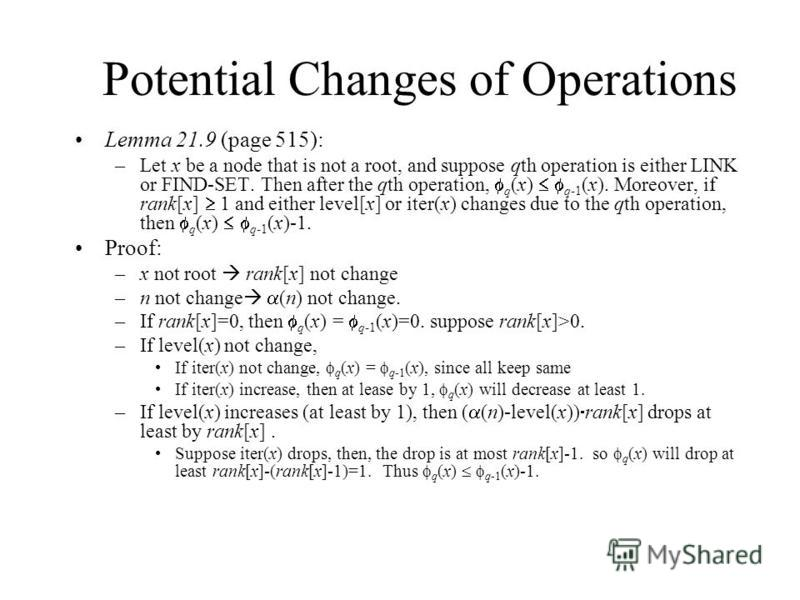 Potential Changes of Operations Lemma 21.9 (page 515): –Let x be a node that is not a root, and suppose qth operation is either LINK or FIND-SET. Then after the qth operation, q (x) q-1 (x). Moreover, if rank[x] 1 and either level[x] or iter(x) chang