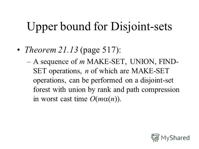 Upper bound for Disjoint-sets Theorem 21.13 (page 517): –A sequence of m MAKE-SET, UNION, FIND- SET operations, n of which are MAKE-SET operations, can be performed on a disjoint-set forest with union by rank and path compression in worst cast time O