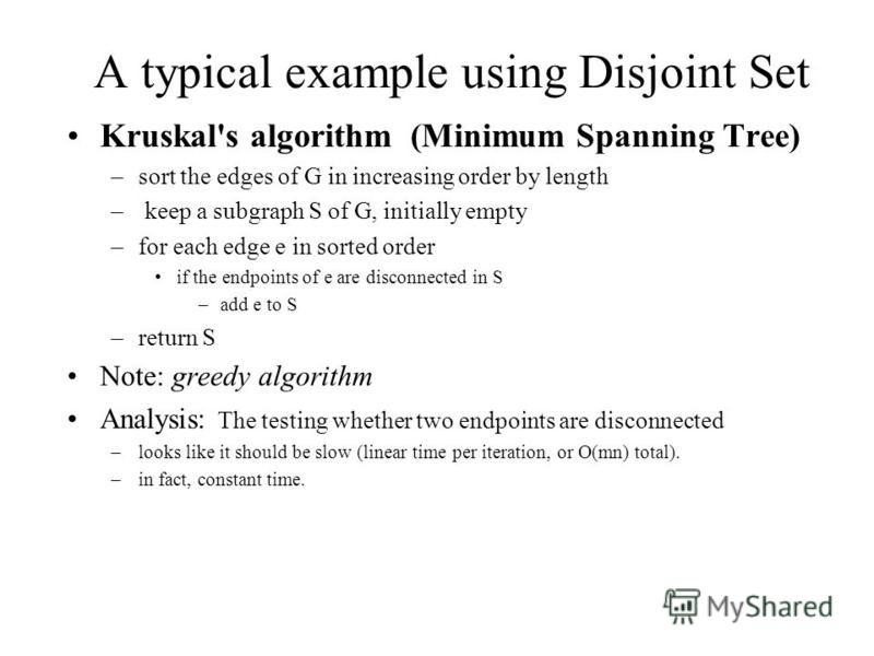 A typical example using Disjoint Set Kruskal's algorithm (Minimum Spanning Tree) –sort the edges of G in increasing order by length – keep a subgraph S of G, initially empty –for each edge e in sorted order if the endpoints of e are disconnected in S