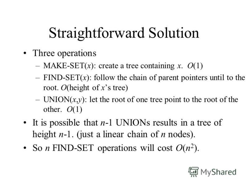 Straightforward Solution Three operations –MAKE-SET(x): create a tree containing x. O(1) –FIND-SET(x): follow the chain of parent pointers until to the root. O(height of xs tree) –UNION(x,y): let the root of one tree point to the root of the other. O