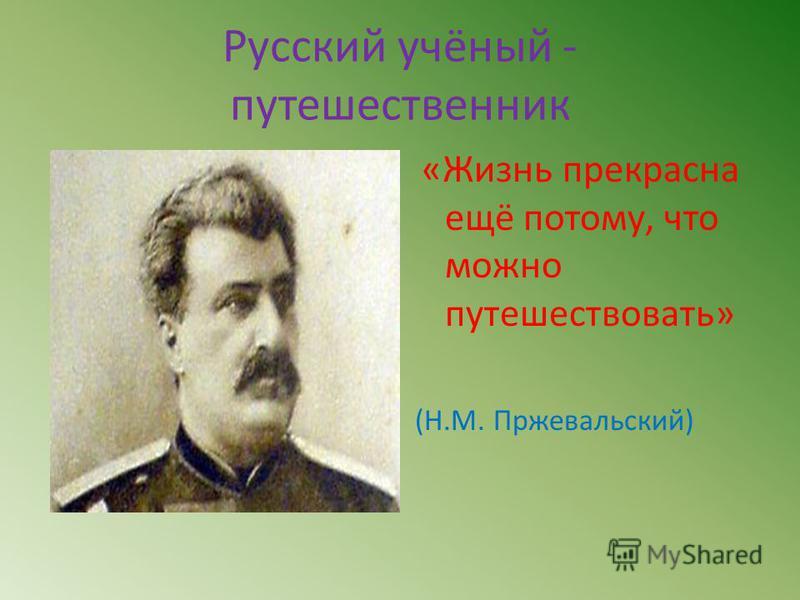 Русский учёный - путешественник «Жизнь прекрасна ещё потому, что можно путешествовать» (Н.М. Пржевальский)