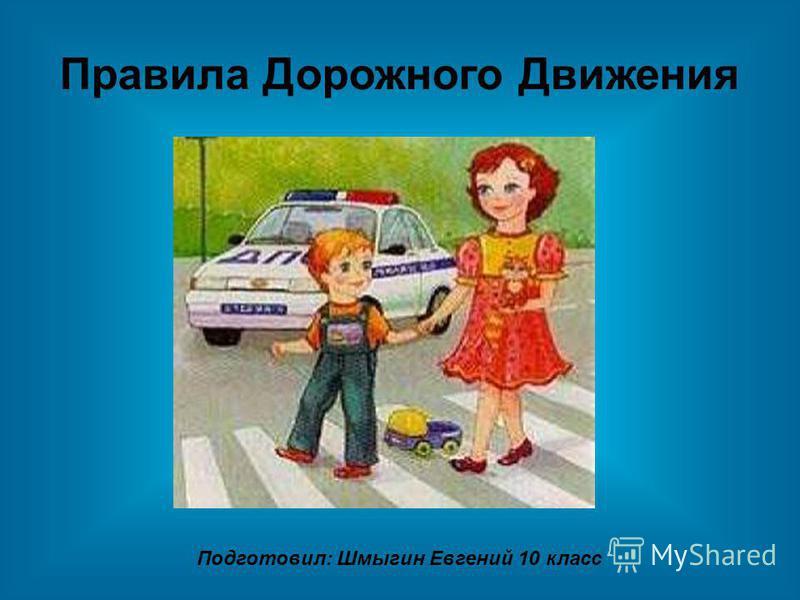 Правила Дорожного Движения Подготовил: Шмыгин Евгений 10 класс